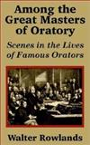 Among the Great Masters of Oratory : Scenes in the Lives of Famous Orators, Rowlands, Walter, 1410202143