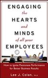 Engaging the Hearts and Minds of All Your Employees : How to Ignite Passionate Performance for Better Business Results, Colan, Lee J., 0071602151