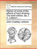 History of Some of the Effects of Hard Drinking the Sixth Edition by J C Lettsom, John Coakley Lettsom, 1170672159