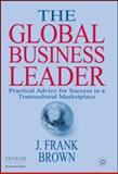 The Global Business Leader : Practical Advice for Success in a Transcultural Marketplace, Brown, J. Frank, 0230522157