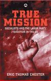 True Mission : Socialists and the Labor Party Question in the U. S., Chester, Eric Thomas, 0745322158