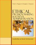 Ethical Decision Making in School Administration : Leadership as Moral Architecture, Simpson, Douglas J. and Wagner, Paul A., 1412952158