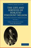 The Life and Services of Horatio Viscount Nelson : From His Lordship's Manuscripts, Clarke, James Stanier and McArthur, John, 1108022162
