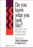 Do You Know What You Look Like? : Interpersonal Relationships in Education, Levy, Jack, 0750702168