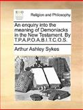 An Enquiry into the Meaning of Demoniacks in the New Testament by T P a P O a B I T C O S, Arthur Ashley Sykes, 1170152163