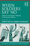 When Soldiers Say No : Selective Conscientious Objection in the Modern World, Ellner, Andrea and Robinson, Paul, 1472412168
