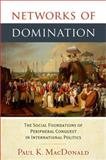 Networks of Domination : The Social Foundations of Peripheral Conquest in International Politics, MacDonald, Paul, 0199362165
