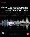 Creative Sequencing Techniques for Music Production : A Practical Guide to Pro Tools, Logic, Digital Performer and Cubase, Pejrolo, Andrea, 0240522168