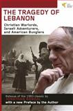 The Tragedy of Lebanon : Christian Warlords, Israeli Adventurers, and American Bunglers, Randal, Jonathan C., 1935982168