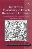 Intertextual Masculinity in French Renaissance Literature : Rabelais, Brantôme, and the Cent Nouvelles Nouvelles, LaGuardia, David P., 0754662160