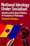 National Ideology under Socialism : Identity and Cultural Politics in Ceausescu's Romania, Verdery, Katherine, 0520072162