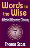 Words to the Wise : A Medical-Philosophical Dictionary, Szasz, Thomas Stephen, 0765802171