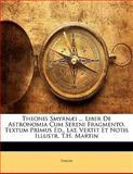 Theonis Smyrnæi Liber de Astronomia Cum Sereni Fragmento, Textum Primus Ed , Lat Vertit et Notis Illustr T H Martin, Theon, 1141902176