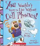 You Wouldn't Want to Live Without Cell Phones, Jim Pipe, 0531212173