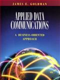 Applied Data Communications : A Practical Business Oriented Approach, Goldman, James E., 047159217X