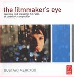 The Filmmaker's Eye : Learning (and Breaking) the Rules of Cinematic Composition, Mercado, Gustavo, 0240812174