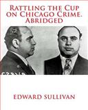 Rattling the Cup on Chicago Crime. Abridged, Edward Sullivan, 1480132179