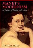 Manet's Modernism : Or, the Face of Painting in the 1860s, Fried, Michael, 0226262170