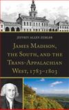 James Madison, the South, and the Trans-Appalachian West, 1783-1803, Zemler, Jeffrey A., 073918217X