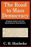 The Road to Mass Democracy : Original Intent and the Seventeenth Amendment, Hoebeke, C. H. and Hoebeke, C., 1560002174