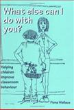 What Else Can I Do with You? : Helping Children Improve Classroom Behaviour, Wallace, Fiona, 1873942176