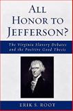 All Honor to Jefferson? : The Virginia Slavery Debates and the Positive Good Thesis, Root, Erik S., 0739122185