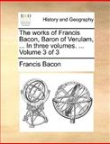 The Works of Francis Bacon, Baron of Verulam, in Three, Francis Bacon, 1140802186