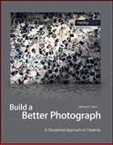 Build a Better Photograph : A Disciplined Approach to Creativity, Stern, Michael E., 1933952180