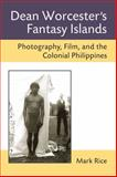 Dean Worcester's Fantasy Islands : Photography, Film, and the Colonial Philippines, Rice, Mark, 0472072188
