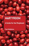 Martyrdom : A Guide for the Perplexed, Middleton, Paul, 0567032183