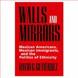 Walls and Mirrors - Mexican Americans, Mexican Immigrants and the Politics of Ethnicity, Gutiérrez, David G., 0520202198