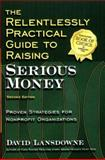The Relentlessly Practical Guide to Raising Serious Money : Proven Strategies for Nonprofit Organizations, Lansdowne, David, 1889102199