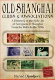 Old Shanghai Clubs and Associations : A Directory of the Rich Life of Foreigners in Shanghai from the 1840s to the 1950s, Djordjevic, Nenad, 9881762197