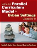 Using the Parallel Curriculum Model in Urban Settings, Grades K-8, , 1412972191