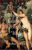 Things I Learned from My Wife, Robert Brown, 1453622195