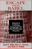 Escape from Babel : Toward a Unifying Language for Psychotherapy Practice, Duncan, Barry L. and Hubble, Mark A., 0393702197