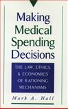 Making Medical Spending Decisions : The Law, Ethics, and Economics of Rationing Mechanisms, Hall, Mark A., 0195092198