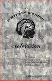 The Warrior Women of Television : A Feminist Cultural Analysis of the New Female Body in Popular Media, Heinecken, Dawn, 0820462195
