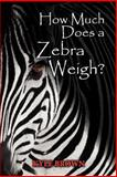 How Much Does a Zebra Weigh?, Kyle Brown, 0984992200