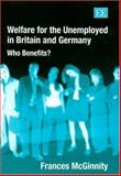 Welfare for the Unemployed in Britain and Germany : Who Benefits?, McGinnity, Frances, 184376220X