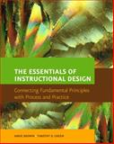 The Essentials of Instructional Design : Connecting Fundamental Principles with Process and Practice, Brown, Abbie H. and Green, Timothy D., 013118220X