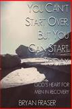 You Can't Start over, but You Can Start Today, Bryan Fraser, 1493592203
