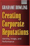 Creating Corporate Reputations : Identity, Image, and Performance, Dowling, Grahame, 0199252203