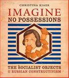 Imagine No Possessions : The Socialist Objects of Russian Constructivism, Kiaer, Christina, 0262612216