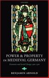 Power and Property in Medieval Germany : Economic and Social Change C. 900-1300, Arnold, Benjamin, 0199272212