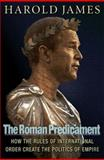 The Roman Predicament : How the Rules of International Order Create the Politics of Empire, James, Harold, 0691122210