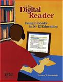 The Digital Reader : Using E-books in K-12 Education, Cavanaugh, Terence W., 1564842215