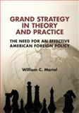 Grand Strategy in Theory and Practice : The Need for an Effective American Foreign Policy, Martel, William C., 1107442214