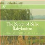 The Secret of Salix Babylonicus, Timothy Slemmons, 1500142212
