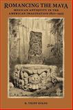 Romancing the Maya : Mexican Antiquity in the American Imagination, 1820-1915, Evans, R. Tripp, 0292722214